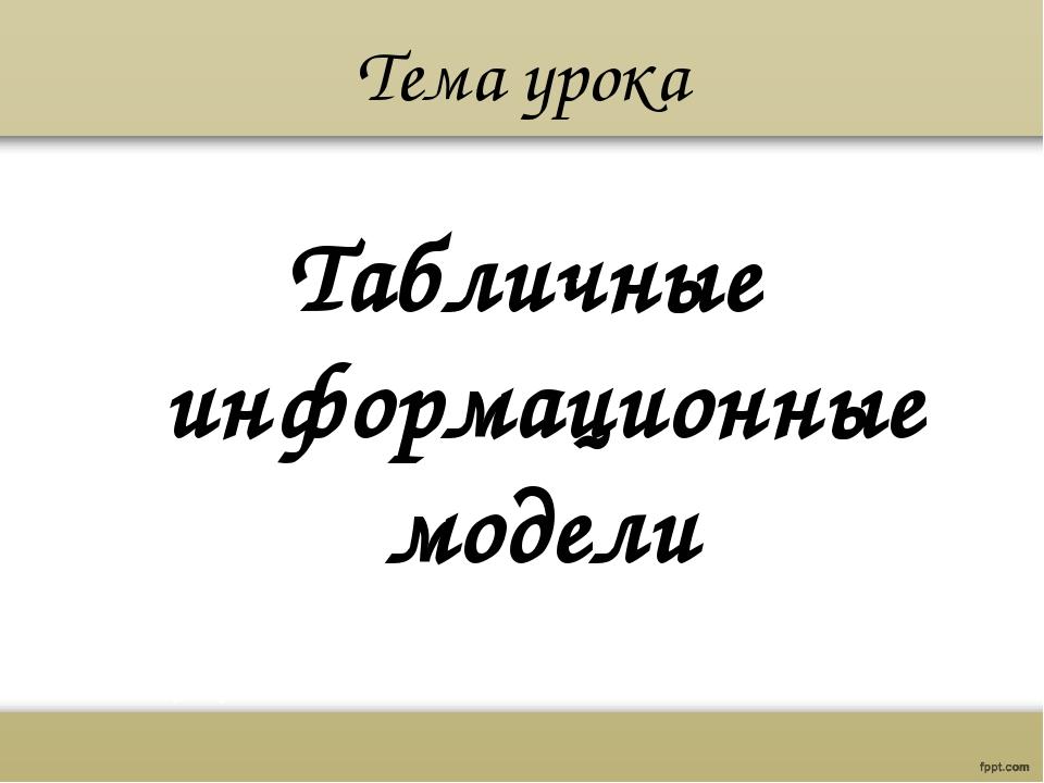 Тема урока Табличные информационные модели