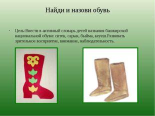 Найди и назови обувь Цель:Ввести в активный словарь детей названия башкирской