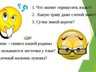 1. Что значит «прикусить язык»? 2. Какую траву даже слепой знает? 3. Сутки з