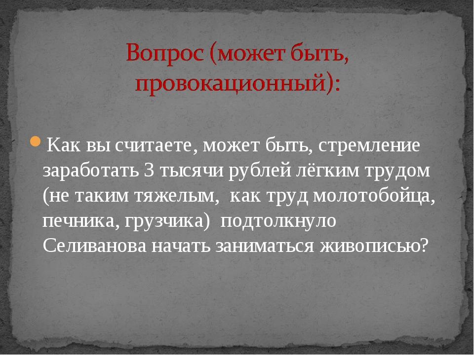 Как вы считаете, может быть, стремление заработать 3 тысячи рублей лёгким тр...