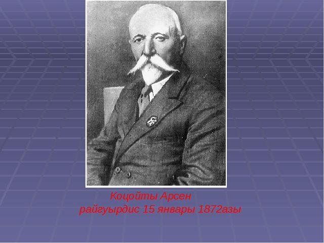 Коцойты Арсен райгуырдис 15 январы 1872азы