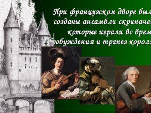 При французском дворе были созданы ансамбли скрипачей, которые играли во врем