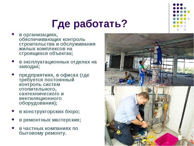 Где работать? в организациях, обеспечивающих контроль строительства и обслужи...