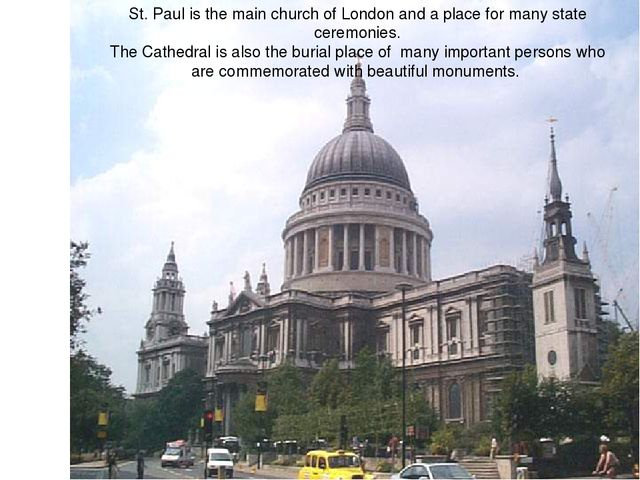 St. Paul is the main church of London and a place for many state ceremonies....