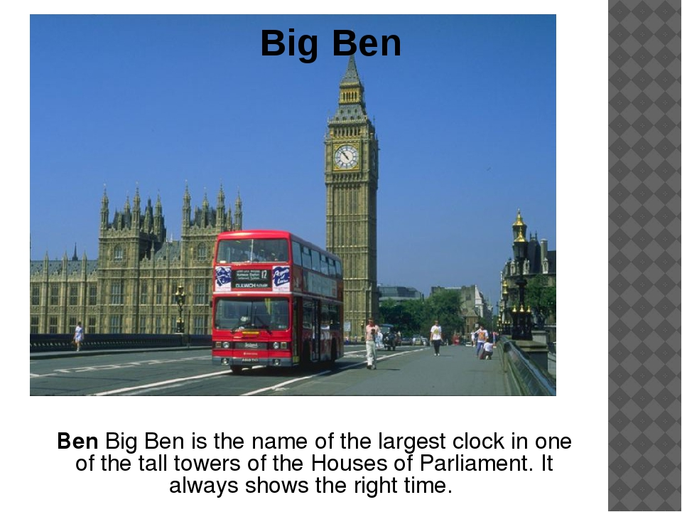 Big Ben Ben Big Ben is the name of the largest clock in one of the tall tower...