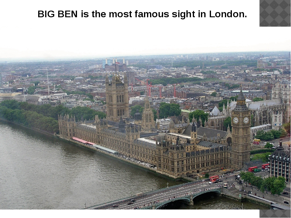 BIG BEN is the most famous sight in London.
