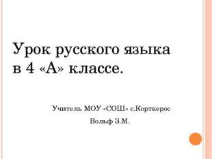 Урок русского языка в 4 «А» классе. Учитель МОУ «СОШ» с.Корткерос Вольф З.М.