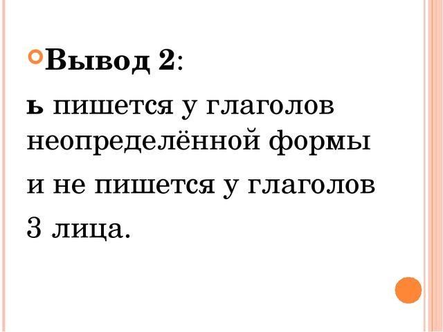 Вывод 2: ьпишется у глаголов неопределённой формы и не пишется у глаголов 3...
