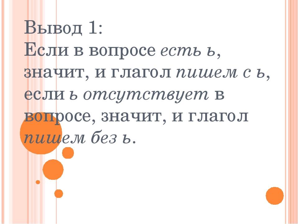 Вывод 1: Если в вопросе естьь, значит, и глагол пишем сь, еслиьотсутству...