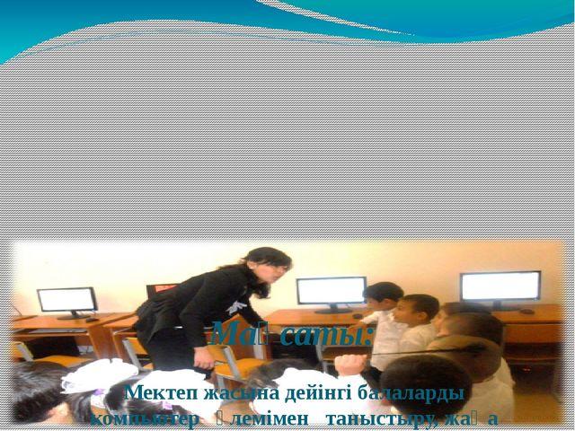 Мақсаты: Мектеп жасына дейінгі балаларды компьютер әлемімен таныстыру...