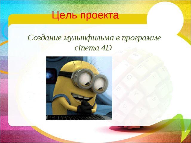 Создание мультфильма в программе cinema 4D Цель проекта