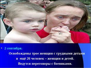 2 сентября. Освобождены трое женщин с грудными детьми и ещё 26 человек – жен