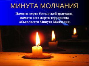 МИНУТА МОЛЧАНИЯ Памяти жертв бесланской трагедии, памяти всех жертв терроризм