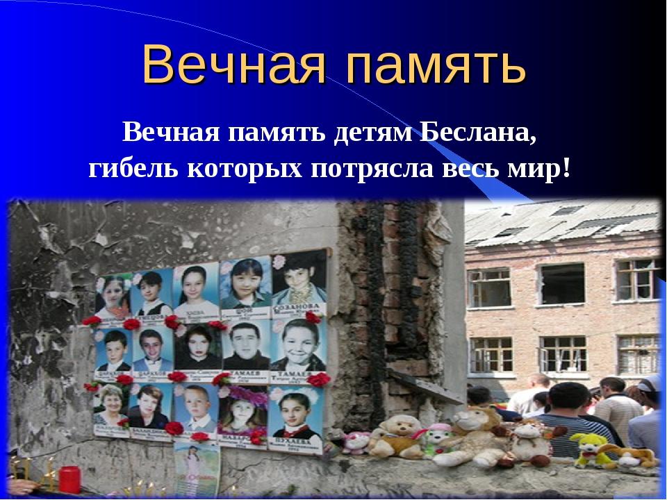 Вечная память Вечная память детям Беслана, гибель которых потрясла весь мир!