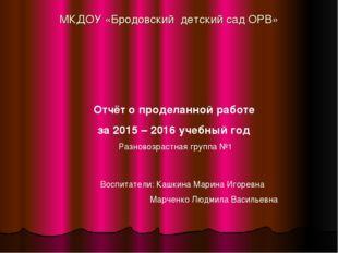 МКДОУ «Бродовский детский сад ОРВ» Отчёт о проделанной работе за 2015 – 2016