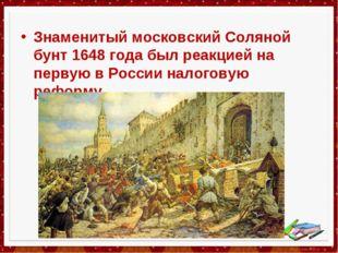 Знаменитый московский Соляной бунт 1648 года был реакцией на первую в России
