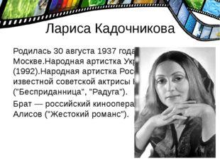 Лариса Кадочникова Родилась 30 августа 1937 года в Москве.Народная артистка У