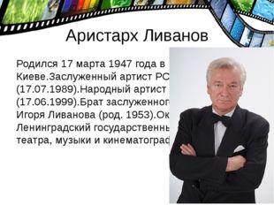 Аристарх Ливанов Родился 17 марта 1947 года в Киеве.Заслуженный артист РСФСР