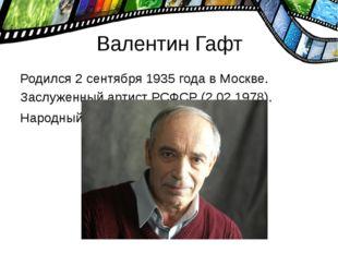 Валентин Гафт Родился 2 сентября 1935 года в Москве. Заслуженный артист РСФСР