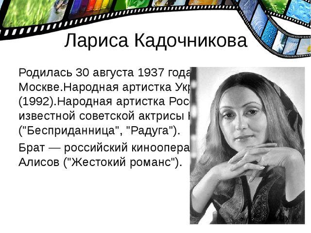 Лариса Кадочникова Родилась 30 августа 1937 года в Москве.Народная артистка У...