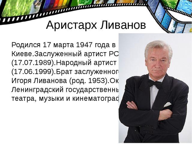 Аристарх Ливанов Родился 17 марта 1947 года в Киеве.Заслуженный артист РСФСР...