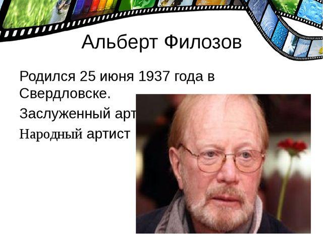 Альберт Филозов Родился 25 июня 1937 года в Свердловске. Заслуженный артист Р...