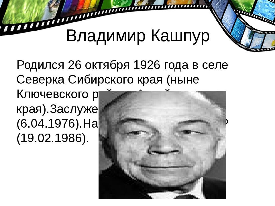 Владимир Кашпур Родился 26 октября 1926 года в селе Северка Сибирского края (...