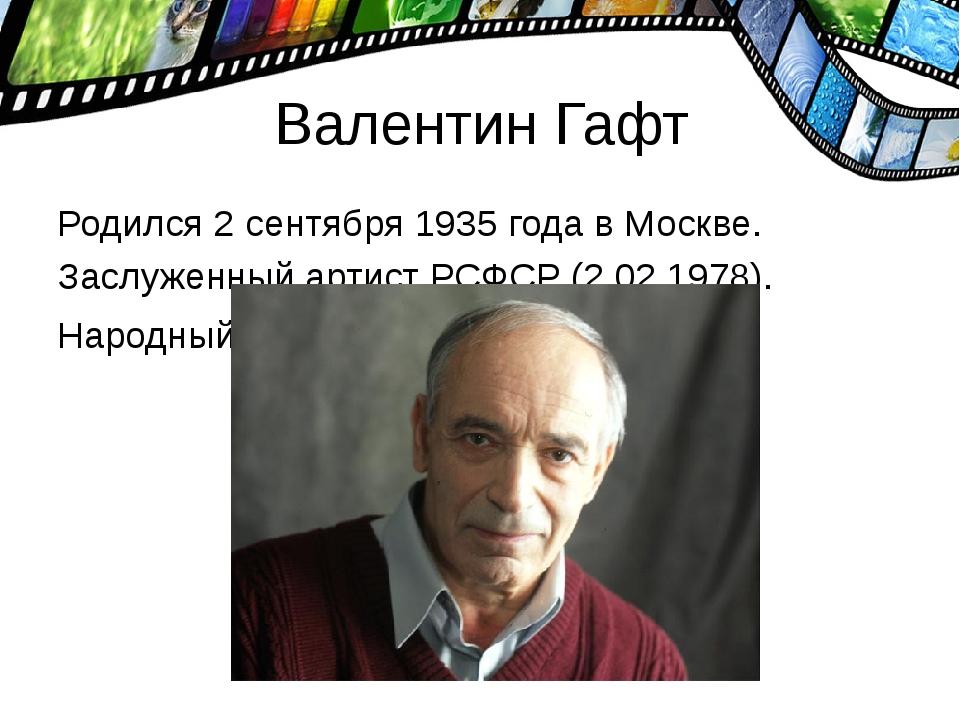 Валентин Гафт Родился 2 сентября 1935 года в Москве. Заслуженный артист РСФСР...