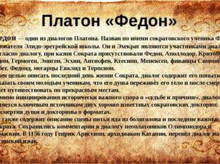 Федон— один из диалогов Платона. Назван по имени сократовскогоученика Федон