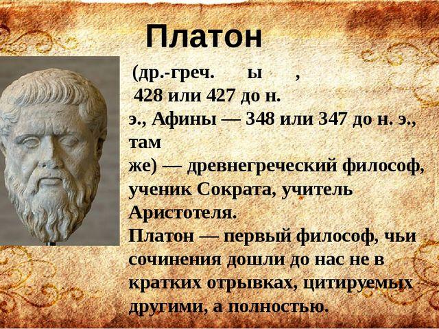 (др.-греч.Πλάτων, 428или427 до н. э.,Афины—348или347 до н. э., там...