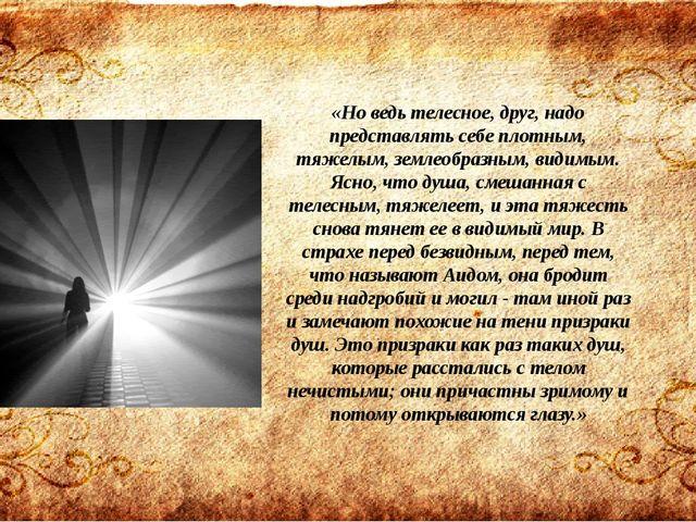 «Но ведь телесное, друг, надо представлять себе плотным, тяжелым, землеобразн...