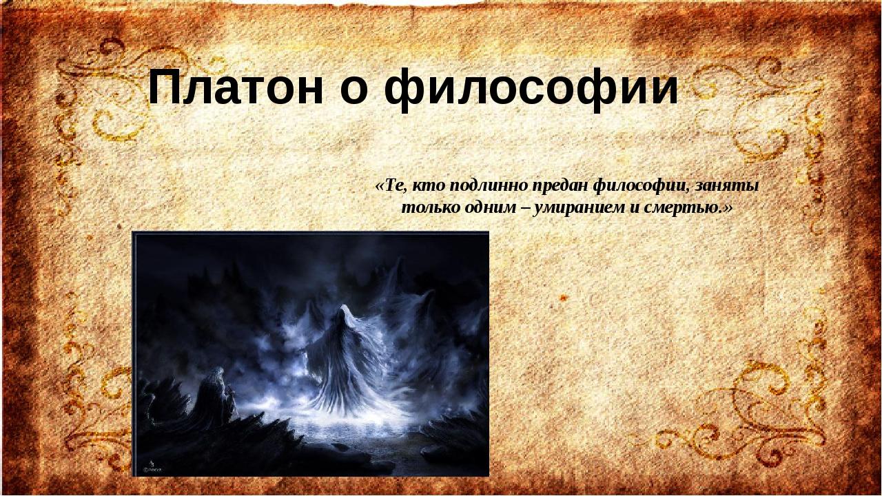 «Те, кто подлинно предан философии, заняты только одним – умиранием и смертью...