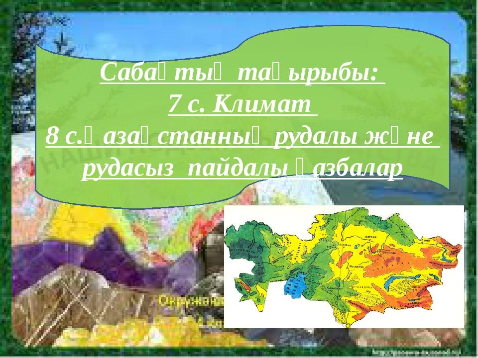 Сабақтың тақырыбы: 7 с. Климат 8 с.Қазақстанның рудалы және рудасыз пайдалы қ...