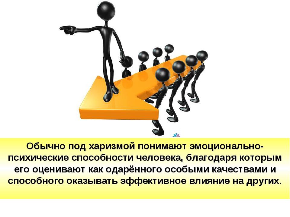 Обычно под харизмой понимают эмоционально-психические способности человека, б...