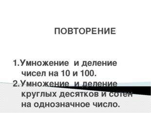 ПОВТОРЕНИЕ 1.Умножение и деление чисел на 10 и 100. 2.Умножение и деление кр