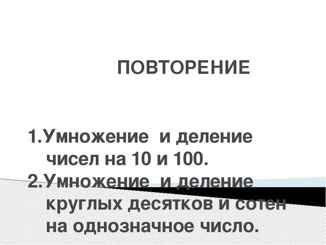 ПОВТОРЕНИЕ 1.Умножение и деление чисел на 10 и 100. 2.Умножение и деление кр...
