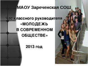МАОУ Зареченская СОШ Час классного руководителя «МОЛОДЕЖЬ В СОВРЕМЕННОМ ОБЩЕС