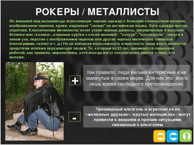    РОКЕРЫ / МЕТАЛЛИСТЫ Их внешней вид вызывающе агрессивный: черная одежда...