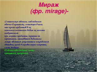 Мираж (фр. mirage)- 1) оптическое явление, наблюдаемое обычно в пустынях, сос