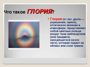 Что такое ГЛОРИЯ? Глория (от лат. gloria — украшение; ореол), оптическое явле