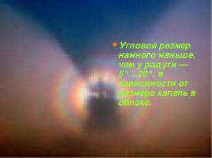 Угловой размер ГЛОРИИ Угловой размер намного меньше, чем у радуги — 5°…20°, в