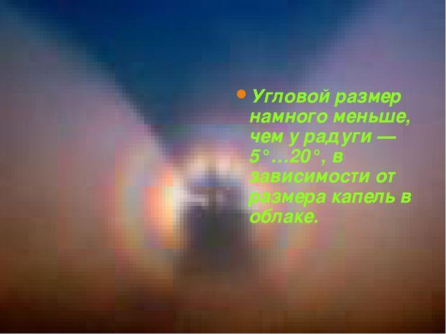 Угловой размер ГЛОРИИ Угловой размер намного меньше, чем у радуги — 5°…20°, в...