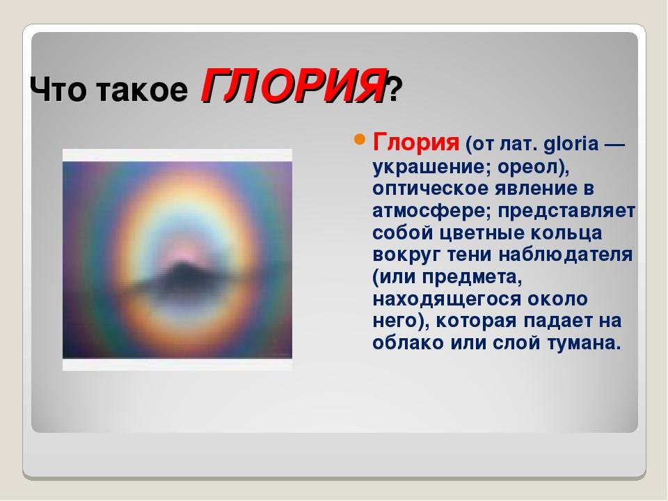 Что такое ГЛОРИЯ? Глория (от лат. gloria — украшение; ореол), оптическое явле...