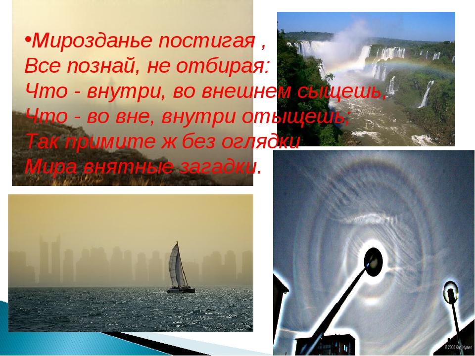 Мирозданье постигая , Все познай, не отбирая: Что - внутри, во внешнем сыщешь...