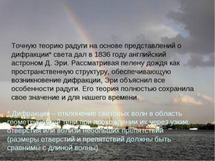Точную теорию радуги на основе представлений о дифракции* света дал в 1836 го