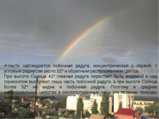 Часто наблюдается побочная радуга, концентрическая с первой, с угловым радиус