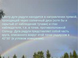 Центр дуги радуги находится в направлении прямой, проходящей через солнечный