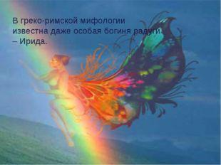 В греко-рида В греко-римской мифологии известна даже особая богиня радуги – И