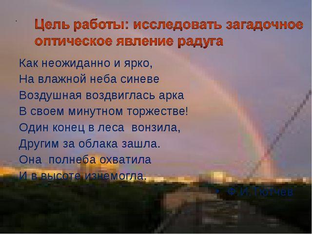 . Как неожиданно и ярко, На влажной неба синеве Воздушная воздвиглась арка В...
