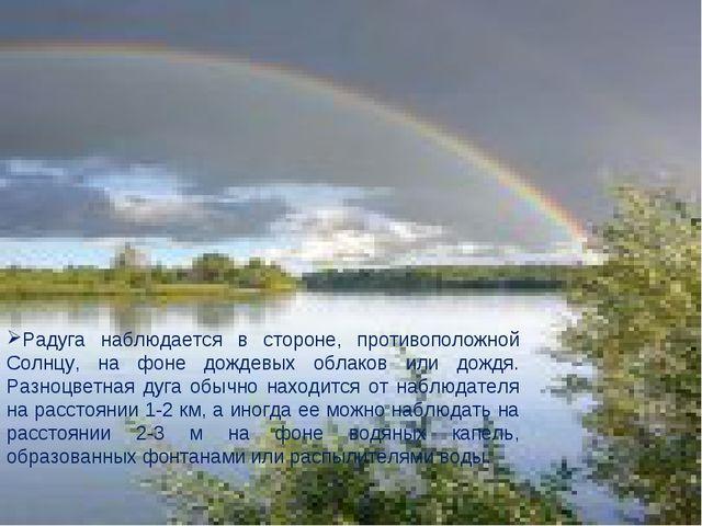 Радуга наблюдается в стороне, противоположной Солнцу, на фоне дождевых облако...